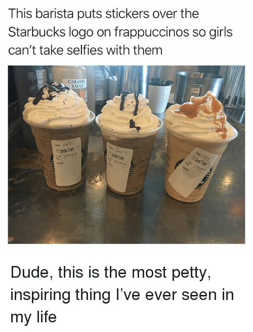 Dude, Funny, and Girls: This barista puts stickers over the  Starbucks logo on frappuccinos so girls  can't take selfies with them  CARAMEL  SAUCE  Item: 3 of  ddp tnfr Dude, this is the most petty, inspiring thing I've ever seen in my life