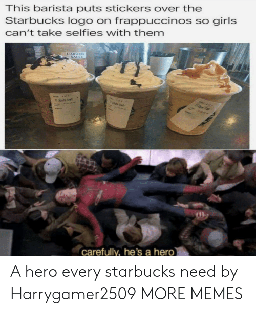 Barista: This barista puts stickers over the  Starbucks logo on frappuccinos so girls  can't take selfies with themm  SAUCE  carefully, he's a hero A hero every starbucks need by Harrygamer2509 MORE MEMES