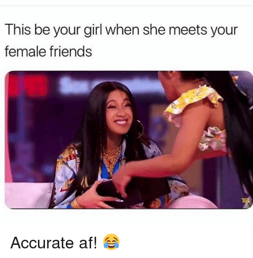 Af, Friends, and Girl: This be your girl when she meets your  female friends Accurate af! 😂