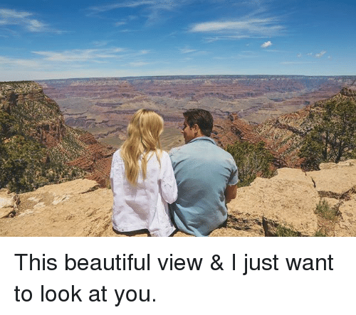 Beautiful, Memes, and 🤖: This beautiful view & I just want to look at you.