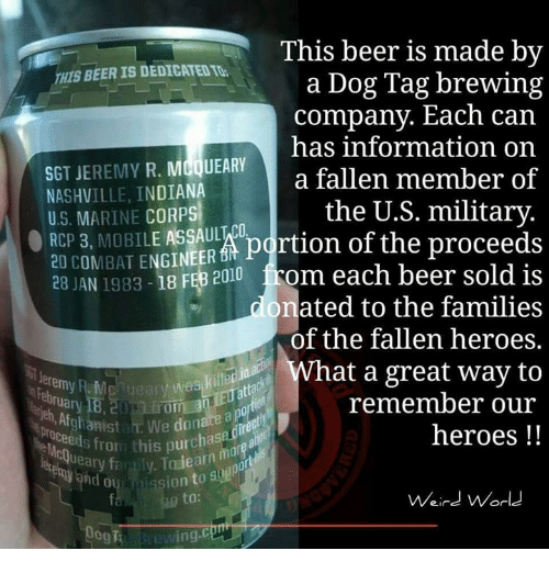 dog tags: This beer is made by  THIS BEER IS DEDICATEOTt.  a Dog Tag brewing  company. Each can  has information on  SGT JEREMY  R. MCQUEARY  a fallen member of  NASHVILLE, INDIANA  the U.S. military.  U.S. MARINE CORPS  20 3, MOBILE ASSAULWCO  portion of the proceeds  COMBAT ENGINEER  O RCP 28 JAN 1983  18 FEB 2010 from each beer sold is  onated to the families  of the fallen heroes.  at a great way to  killed  Jeremy R M  Ueai  remember our  hlstah. We a  this purchas  heroes  Weird World