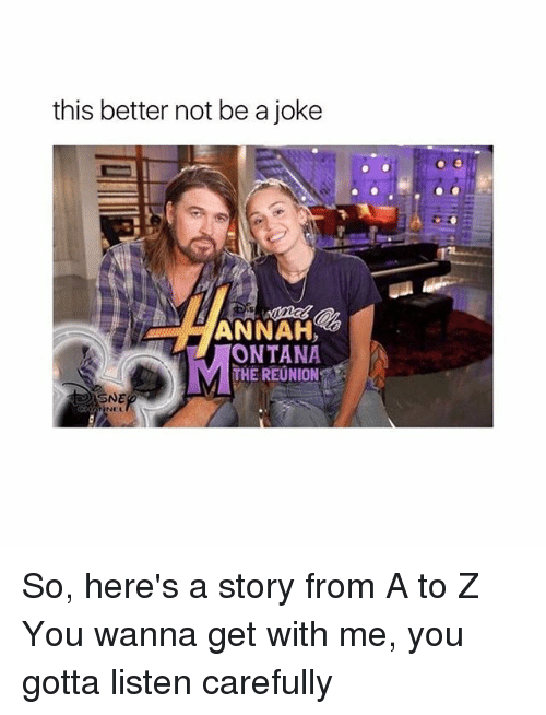 Memes, 🤖, and Listener: this better not be a joke  ANNAH  ONTANA  THE REUNION  SNE So, here's a story from A to Z You wanna get with me, you gotta listen carefully