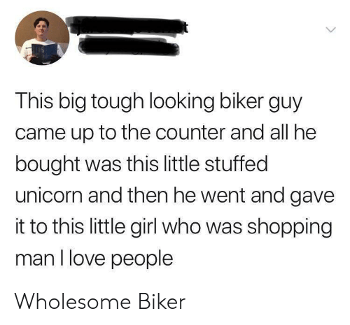 stuffed: This big tough looking biker guy  came up to the counter and all he  bought was this little stuffed  unicorn and then he went and gave  it to this little girl who was shopping  man I love people Wholesome Biker