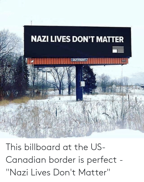"dont matter: This billboard at the US-Canadian border is perfect - ""Nazi Lives Don't Matter"""