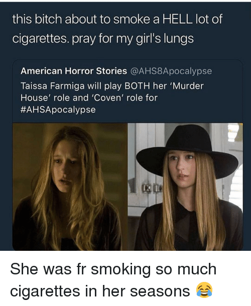 Bitch, Girls, and Memes: this bitch about to smoke a HELL lot of  cigarettes. pray for my girl's lungs  American Horror Stories @AHS8Apocalypse  Taissa Farmiga will play BOTH her 'Murder  House' role and 'Coven' role for  She was fr smoking so much cigarettes in her seasons 😂