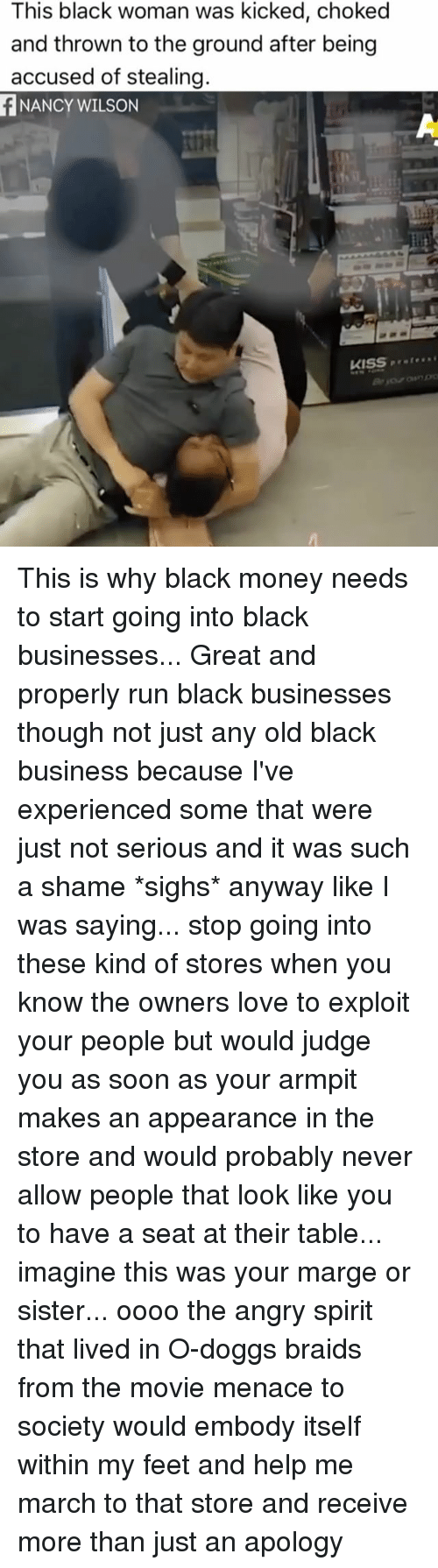 black money: This black woman was kicked, choked  and thrown to the ground after being  accused of stealing.  NANCY WILSON  KISS This is why black money needs to start going into black businesses... Great and properly run black businesses though not just any old black business because I've experienced some that were just not serious and it was such a shame *sighs* anyway like I was saying... stop going into these kind of stores when you know the owners love to exploit your people but would judge you as soon as your armpit makes an appearance in the store and would probably never allow people that look like you to have a seat at their table... imagine this was your marge or sister... oooo the angry spirit that lived in O-doggs braids from the movie menace to society would embody itself within my feet and help me march to that store and receive more than just an apology