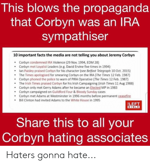 gerry adams: This blows the propaganda  that Corbyn was an IRA  sympathiser  10 important facts the media are not telling you about Jeremy Corbyn  Corbyn condemned IRA Violence (29 Nov. 1994, EDM 28)  .Corbyn met Loyalist Leaders (e.g. David Ervine five times in 1994)  .lan Paisley praised Corbyn for his character (see Belfast Telegraph 10 Oct. 2015)  The Times apologised for smearing Corbyn on the IRA (The Times 12 Feb. 1987)  .Corbyn phoned the police to warn of PIRA Operative (The Times 12 Feb. 1987)  .The Irish Times praised Corbyn for his Irish Campaigning (Irish Times 11 Aug 1988)  .Corbyn only met Gerry Adams after he became an Elected MP in 1983  Corbyn campaigned on Guildford Four &Bloody Sunday cases  .Corbyn met Adams at Westminster in 1996 months before permanent ceasefire  Bill Clinton had invited Adams to the White House in 1995  LEET  Share this to all your  Corbyn hating associates Haters gonna hate...