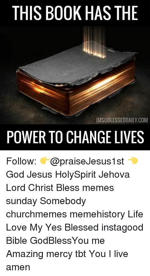 following: THIS BOOK HAS THE  lMSOBLESSEDDAILY.COM  POWER TO CHANGE LIVES Follow: 👉@praiseJesus1st 👈 God Jesus HolySpirit Jehova Lord Christ Bless memes sunday Somebody churchmemes memehistory Life Love My Yes Blessed instagood Bible GodBlessYou me Amazing mercy tbt You I live amen