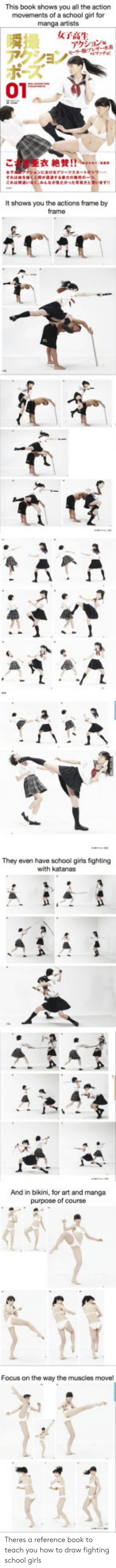 "School: This book shows you all the action  movements of a school girl for  manga artists  01  衣絶賛!!"""","",  It shows you the actions frame by  They even have school girls fighting  with katanas  And in bikini, for art and manga  purpose of course  Focus on the way the muscles move Theres a reference book to teach you how to draw fighting school girls"
