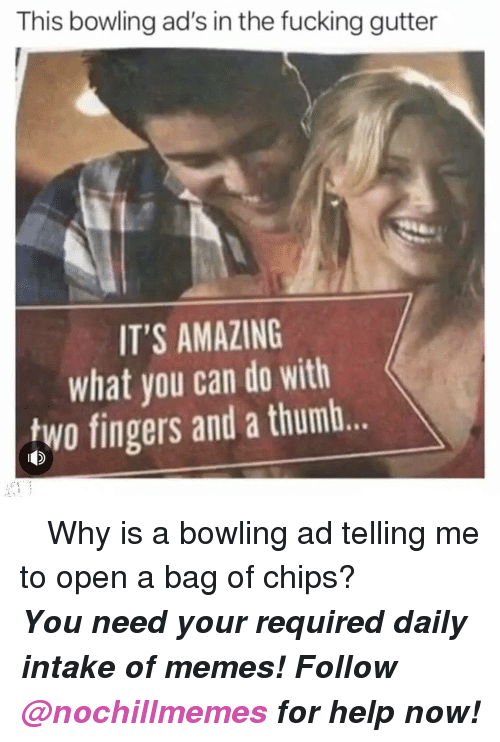 Fucking, Memes, and Bowling: This bowling ad's in the fucking gutter  IT'S AMAZING  what you can do with  two fingers and a thumb.. <p> Why is a bowling ad telling me to open a bag of chips?</p><p><b><i>You need your required daily intake of memes! Follow <a>@nochillmemes</a> for help now!</i></b><br/></p>