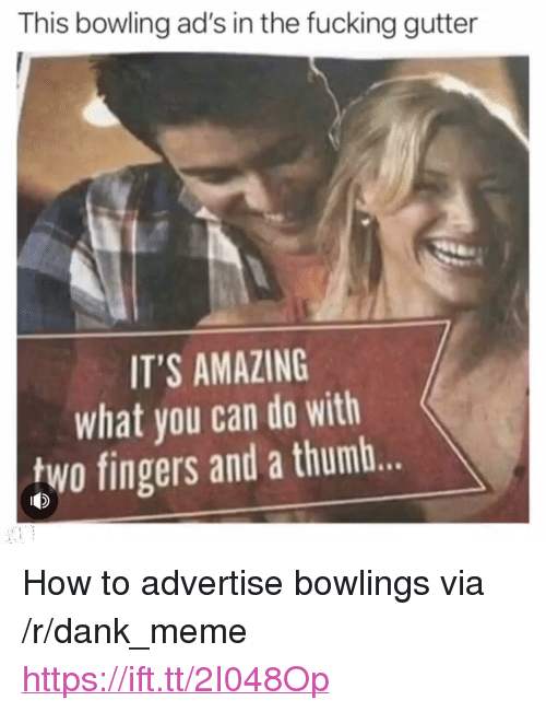 """Dank, Fucking, and Meme: This bowling ad's in the fucking gutter  IT'S AMAZING  what you can do with  two fingers and a thumb. <p>How to advertise bowlings via /r/dank_meme <a href=""""https://ift.tt/2I048Op"""">https://ift.tt/2I048Op</a></p>"""