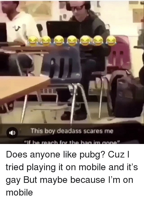 Mobile, Deadass, and Dank Memes: This boy deadass scares me Does anyone like pubg? Cuz I tried playing it on mobile and it's gay But maybe because I'm on mobile