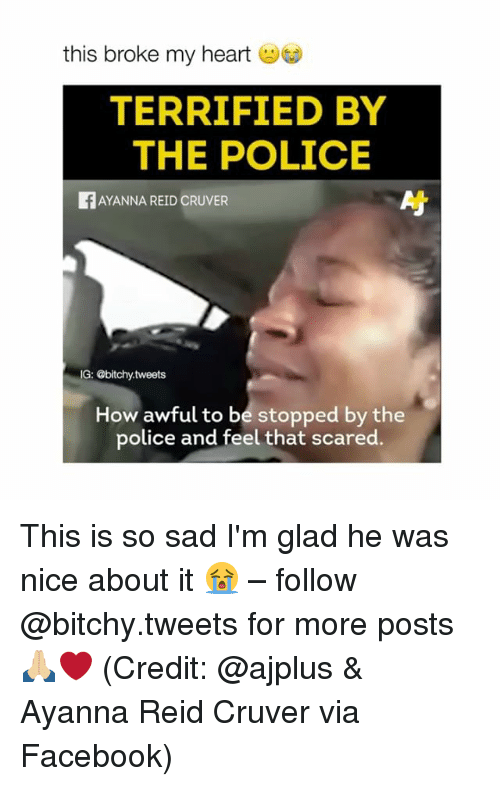 Facebook, Police, and Heart: this broke my heart  TERRIFIED BY  THE POLICE  fAYANNA REID cRUVER  G: @bitchy tweets  How awful to be stopped by the  police and feel that scared. This is so sad I'm glad he was nice about it 😭 – follow @bitchy.tweets for more posts 🙏🏼❤️ (Credit: @ajplus & Ayanna Reid Cruver via Facebook)