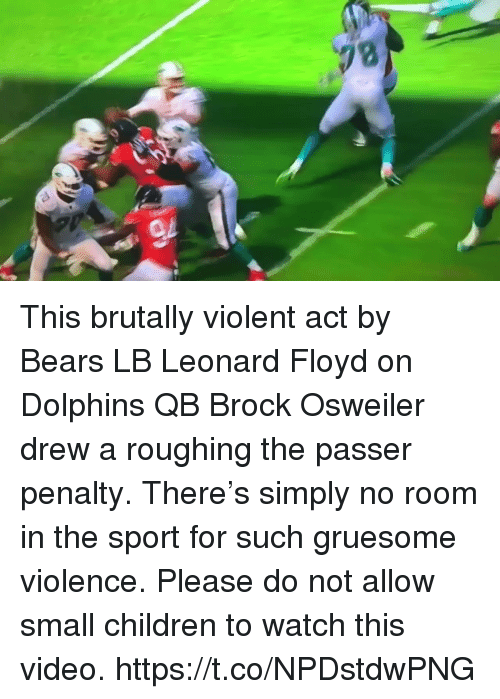 Brock Osweiler: This brutally violent act by Bears LB Leonard Floyd on Dolphins QB Brock Osweiler drew a roughing the passer penalty. There's simply no room in the sport for such gruesome violence. Please do not allow small children to watch this video. https://t.co/NPDstdwPNG