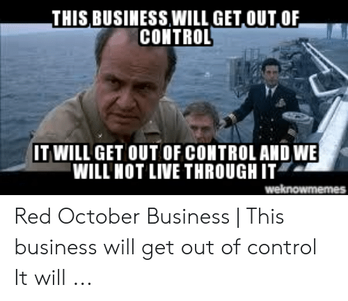 Business Will Get: THIS BUSINESS,WILL GET OUT OF  CONTROL  IT WILL GET OUT OF CONTROL AND WE  WILL HOT LIVE THROUGH IT  weknowmemes Red October Business | This business will get out of control It will ...
