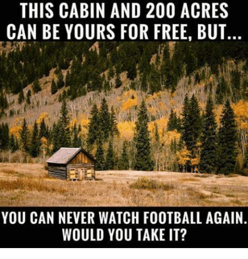 Bailey Jay, Dank, and Football: THIS CABIN AND 200 ACRES  CAN BE YOURS FOR FREE, BUT  YOU CAN NEVER WATCH FOOTBALL AGAIN  WOULD YOU TAKE IT?