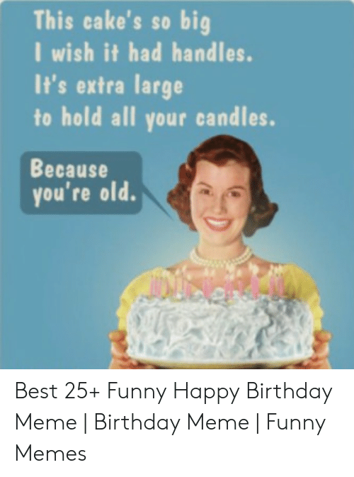 funny happy birthday meme: This cake's so big  I wish it had handles.  It's extra large  to hold all your candles.  Because  you're old Best 25+ Funny Happy Birthday Meme | Birthday Meme | Funny Memes