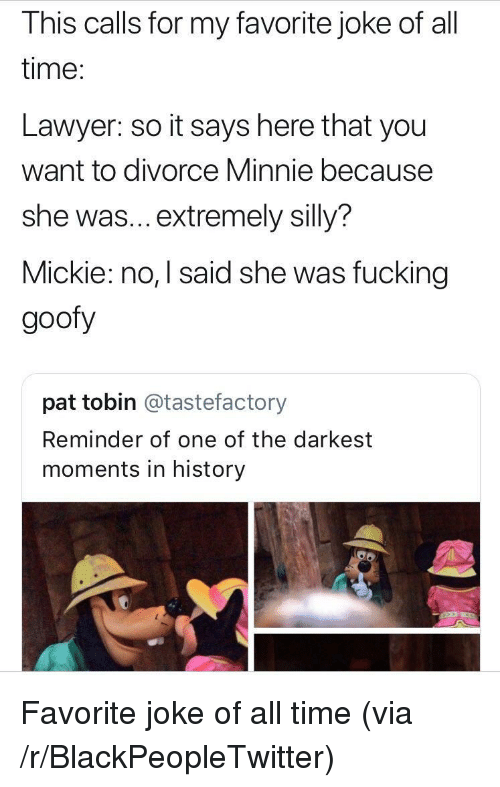 It Says Here: This calls for my favorite joke of all  time:  Lawyer: so it says here that you  want to divorce Minnie because  she was... extremely silly?  Mickie: no, I said she was fucking  goofy  pat tobin @tastefactory  Reminder of one of the darkest  moments in history <p>Favorite joke of all time (via /r/BlackPeopleTwitter)</p>