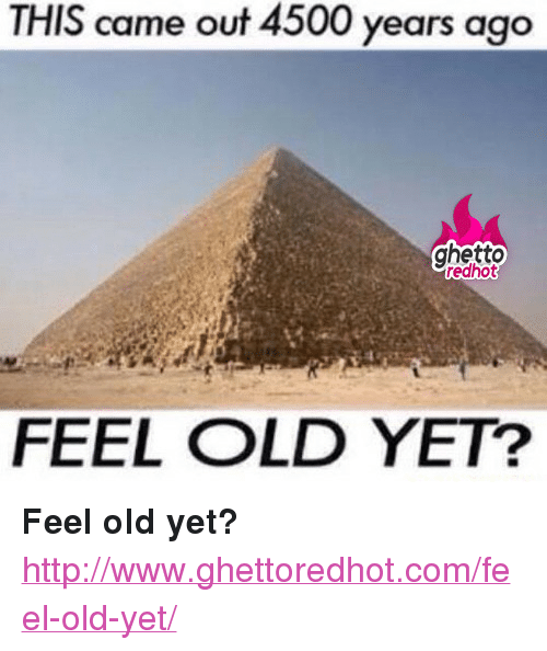 "Ghetto Redhot: THIS came out 4500 years ago  ghetto  redhot  FEEL OLD YET? <p><strong>Feel old yet?</strong></p><p><a href=""http://www.ghettoredhot.com/feel-old-yet/"">http://www.ghettoredhot.com/feel-old-yet/</a></p>"