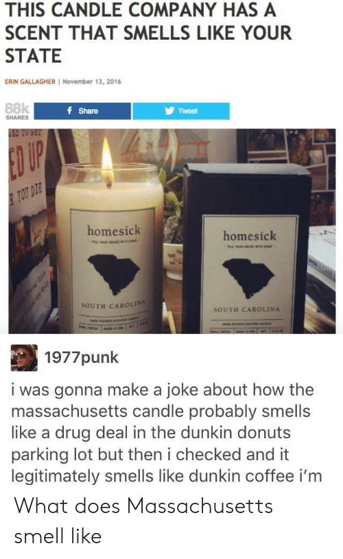 drug deal: THIS CANDLE COMPANY HAS A  SCENT THAT SMELLS LIKE YOUR  STATE  ERIN GALLAGHER November 13, 2016  88k  f Share  Tweet  SHARES  USS TO FET  ED UP  TOU DIE  homesick  homesick  98  SOUTH CAROLINA  SOUTH CAROLINA  1977punk  i was gonna make a joke about how the  massachusetts candle probably smells  like a drug deal in the dunkin donuts  parking lot but then i checked and it  legitimately smells like dunkin coffee i'm What does Massachusetts smell like