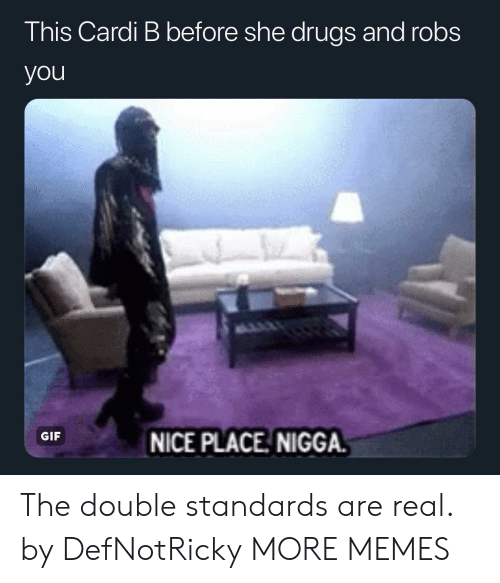 Double Standards: This Cardi B before she drugs and robs  you  GIF  NICE PLACE NIGGA The double standards are real. by DefNotRicky MORE MEMES