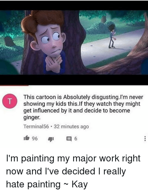 absolutely disgusting: This cartoon is Absolutely disgusting.I'm never  showing my kids this.If they watch they might  get influenced by it and decide to become  ginger.  Terminal56 32 minutes ago I'm painting my major work right now and I've decided I really hate painting ~ Kay