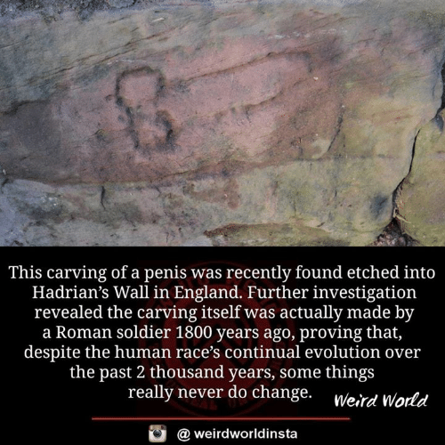 Werd: This carving of a penis was recently found etched into  Hadrian's Wall in England. Further investigation  revealed the carving itself was actually made by  a Roman soldier 1800 years ago, proving that,  despite the human race's continual evolution over  the past 2 thousand years, some thing:s  really never do change. werd orld  @ weirdworldinsta