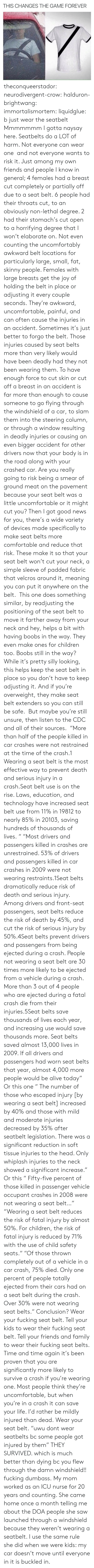 "whiplash: THIS CHANGES THE GAME FOREVER theconqueerstador:  neurodivergent-crow:  halduron-brightwang:  immortalismortem:  liquidglue:   b just wear the seatbelt   Mmmmmmm I gotta naysay here. Seatbelts do a LOT of harm. Not everyone can wear one  and not everyone wants to risk it. Just among my own friends and people I know in general; 4 females had a breast cut completely or partially off due to a seat belt. 6 people had their throats cut, to an obviously non-lethal degree. 2 had their stomach's cut open to a horrifying degree that I won't elaborate on. Not even counting the uncomfortably awkward belt locations for particularly large, small, fat, skinny people. Females with large breasts get the joy of holding the belt in place or adjusting it every couple seconds. They're awkward, uncomfortable, painful, and can often cause the injuries in an accident. Sometimes it's just better to forgo the belt.  Those injuries caused by seat belts more than very likely would have been deadly had they not been wearing them. To have enough force to cut skin or cut off a breast in an accident is far more than enough to cause someone to go flying through the windshield of a car, to slam them into the steering column, or through a window resulting in deadly injuries or causing an even bigger accident for other drivers now that your body is in the road along with your crashed car. Are you really going to risk being a smear of ground meat on the pavement because your seat belt was a little uncomfortable or it might cut you? Then I got good news for you, there's a wide variety of devices made specifically to make seat belts more comfortable and reduce that risk. These make it so that your seat belt won't cut your neck, a simple sleeve of padded fabric that velcros around it, meaning you can put it anywhere on the belt.  This one does something similar, by readjusting the positioning of the seat belt to move it farther away from your neck and hey, helps a bit with having boobs in the way. They even make ones for children too. Boobs still in the way? While it's pretty silly looking, this helps keep the seat belt in place so you don't have to keep adjusting it. And if you're overweight, they make seat belt extenders so you can still be safe.  But maybe you're still unsure, then listen to the CDC and all of their sources.  ""More than half of the people killed in car crashes were not restrained at the time of the crash.1 Wearing a seat belt is the most effective way to prevent death and serious injury in a crash.Seat belt use is on the rise. Laws, education, and technology have increased seat belt use from 11% in 19812 to nearly 85% in 20103, saving hundreds of thousands of lives. "" ""Most drivers and passengers killed in crashes are unrestrained. 53% of drivers and passengers killed in car crashes in 2009 were not wearing restraints.1Seat belts dramatically reduce risk of death and serious injury. Among drivers and front-seat passengers, seat belts reduce the risk of death by 45%, and cut the risk of serious injury by 50%.4Seat belts prevent drivers and passengers from being ejected during a crash. People not wearing a seat belt are 30 times more likely to be ejected from a vehicle during a crash. More than 3 out of 4 people who are ejected during a fatal crash die from their injuries.5Seat belts save thousands of lives each year, and increasing use would save thousands more. Seat belts saved almost 13,000 lives in 2009. If all drivers and passengers had worn seat belts that year, almost 4,000 more people would be alive today"" Or this one ""   The number of those who escaped injury [by wearing a seat belt] increased by 40% and those with mild and moderate injuries decreased by 35% after seatbelt legislation. There was a significant reduction in soft tissue injuries to the head. Only whiplash injuries to the neck showed a significant increase."" Or this ""  Fifty-five percent of those killed in passenger vehicle occupant crashes in 2008 were not wearing a seat belt…"" ""Wearing a seat belt reduces the risk of fatal injury by almost 50%. For children, the risk of fatal injury is reduced by 71% with the use of child safety seats."" ""Of those thrown completely out of a vehicle in a car crash, 75% died. Only one percent of people totally ejected from their cars had on a seat belt during the crash. Over 30% were not wearing seat belts."" Conclusion? Wear your fucking seat belt. Tell your kids to wear their fucking seat belt. Tell your friends and family to wear their fucking seat belts. Time and time again it's been proven that you are significantly more likely to survive a crash if you're wearing one. Most people think they're uncomfortable, but when you're in a crash it can save your life. I'd rather be mildly injured than dead. Wear your seat belt.   ""uwu dont wear seatbelts bc some people got injured by them"" THEY SURVIVED. which is much better than dying bc you flew through the damn windshield!! fucking dumbass.   My mom worked as an ICU nurse for 20 years and counting. She came home once a month telling me about the DOA people she saw launched through a windshield because they weren't wearing a seatbelt. I use the same rule she did when we were kids: my car doesn't move until everyone in it is buckled in."
