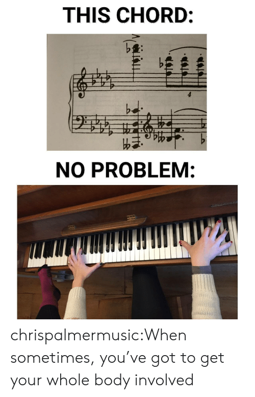 Youve Got: THIS CHORD:  bd  NO PROBLEM: chrispalmermusic:When sometimes, you've got to get your whole body involved