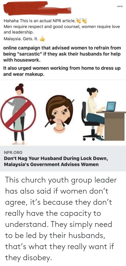 husbands: This church youth group leader has also said if women don't agree, it's because they don't really have the capacity to understand. They simply need to be led by their husbands, that's what they really want if they disobey.