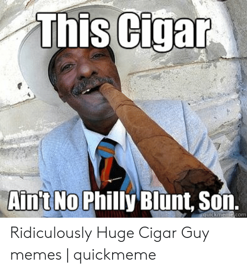 cigar guy: This Cigar  Aint No Philly Blunt, Son.  quickmeme.com Ridiculously Huge Cigar Guy memes | quickmeme