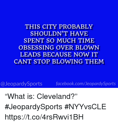 """Sports, Cleveland, and Time: THIS CITY PROBABLY  SHOULDN'T HAVE  SPENT SO MUCH TIME  OBSESSING OVER BLOWN  LEADS BECAUSE NOW IT  CANT STOP BLOWING THEM  @JeopardySportsfacebook.com/JeopardySports """"What is: Cleveland?"""" #JeopardySports #NYYvsCLE https://t.co/4rsRwvi1BH"""