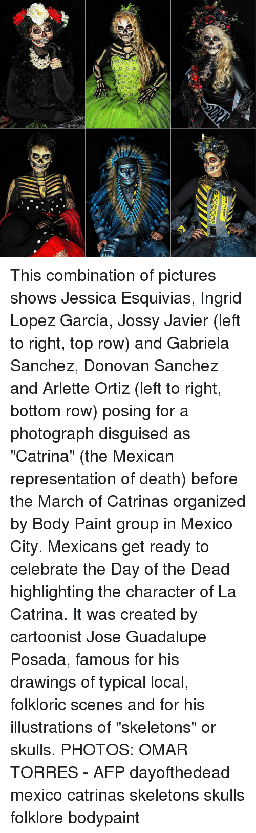 "donovan: This combination of pictures shows Jessica Esquivias, Ingrid Lopez Garcia, Jossy Javier (left to right, top row) and Gabriela Sanchez, Donovan Sanchez and Arlette Ortiz (left to right, bottom row) posing for a photograph disguised as ""Catrina"" (the Mexican representation of death) before the March of Catrinas organized by Body Paint group in Mexico City. Mexicans get ready to celebrate the Day of the Dead highlighting the character of La Catrina. It was created by cartoonist Jose Guadalupe Posada, famous for his drawings of typical local, folkloric scenes and for his illustrations of ""skeletons"" or skulls. PHOTOS: OMAR TORRES - AFP dayofthedead mexico catrinas skeletons skulls folklore bodypaint"