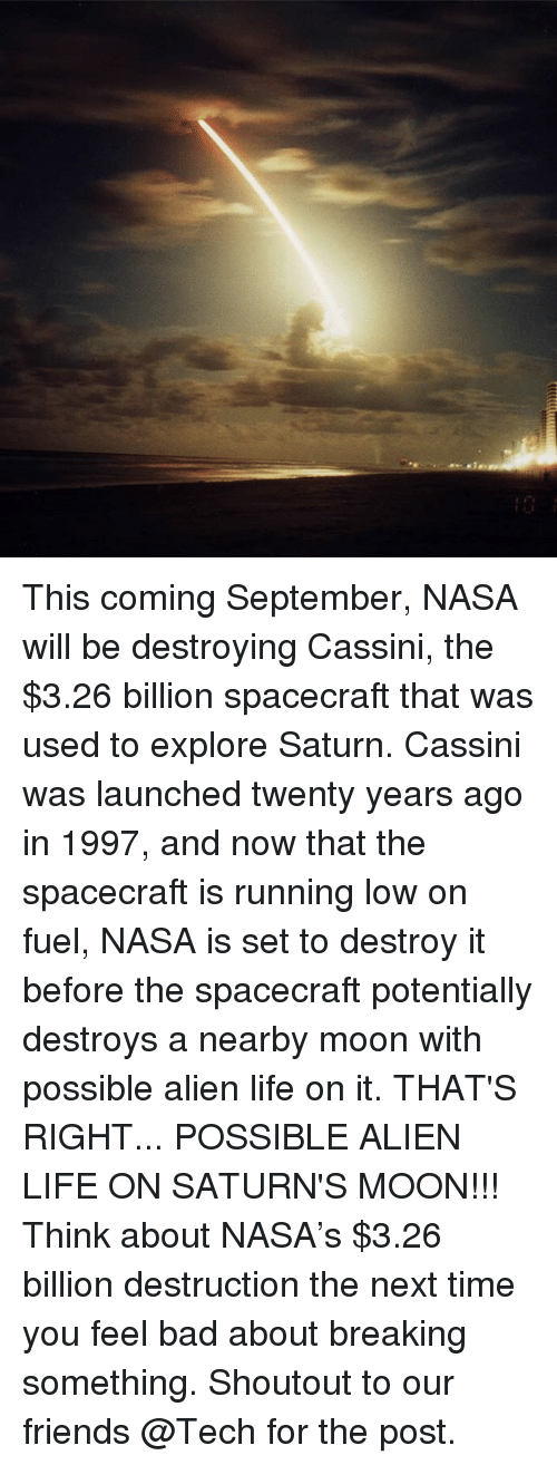 Bad, Friends, and Life: This coming September, NASA will be destroying Cassini, the $3.26 billion spacecraft that was used to explore Saturn. Cassini was launched twenty years ago in 1997, and now that the spacecraft is running low on fuel, NASA is set to destroy it before the spacecraft potentially destroys a nearby moon with possible alien life on it. THAT'S RIGHT... POSSIBLE ALIEN LIFE ON SATURN'S MOON!!! Think about NASA's $3.26 billion destruction the next time you feel bad about breaking something. Shoutout to our friends @Tech for the post.