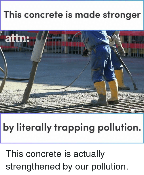 trapping: This concrete is made stronger  attn:  by  literally trapping pollution. This concrete is actually strengthened by our pollution.