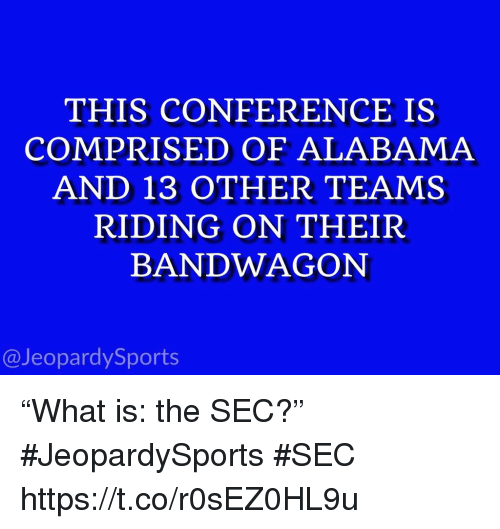 """Sports, Alabama, and Sec: THIS CONFERENCE IS  COMPRISED OF ALABAMA  AND 13 OTHER TEAMS  RIDING ON THEIR  BANDWAGON  @JeopardySports """"What is: the SEC?"""" #JeopardySports #SEC https://t.co/r0sEZ0HL9u"""