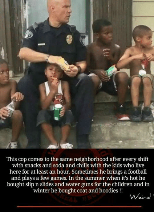 water gun: This cop comes to the same neighborhood after every shift  with snacks and soda and chills with the kids who live  here for at least an hour. Sometimes he brings a football  and plays a few games. In the summer when it's hot he  bought slip n slides and water guns for the children and in  winter he bought coat and hoodies  Weird