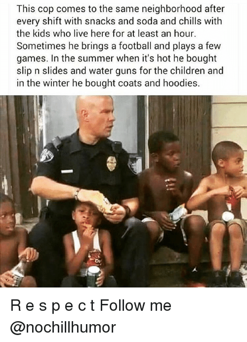 water gun: This cop comes to the same neighborhood after  every shift with snacks and soda and chills with  the kids who live here for at least an hour.  Sometimes he brings a football and plays a few  games. In the summer when it's hot he bought  slip n slides and water guns for the children and  in the winter he bought coats and hoodies. R e s p e c t Follow me @nochillhumor