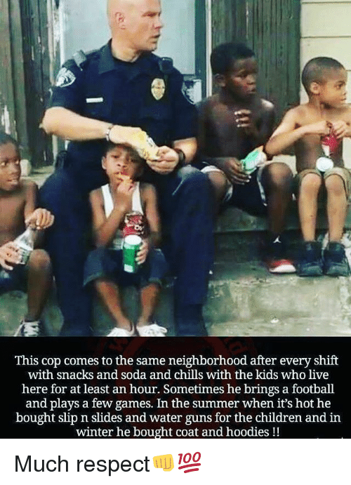 water guns: This cop comes to the same neighborhood after every shift  with snacks and soda and chills with the kids who live  here for at least an hour. Sometimes he brings a football  and plays a few games. In the summer when it's hot he  bought slip n slides and water guns for the children and in  winter he bought coat and hoodies!! Much respect👊💯