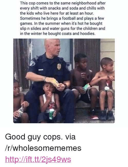 """water guns: This cop comes to the same neighborhood after  every shift with snacks and soda and chills with  the kids who live here for at least an hour.  Sometimes he brings a football and plays a few  games. In the summer when it's hot he bought  slip n slides and water guns for the children and  in the winter he bought coats and hoodies. <p>Good guy cops. via /r/wholesomememes <a href=""""http://ift.tt/2js49ws"""">http://ift.tt/2js49ws</a></p>"""