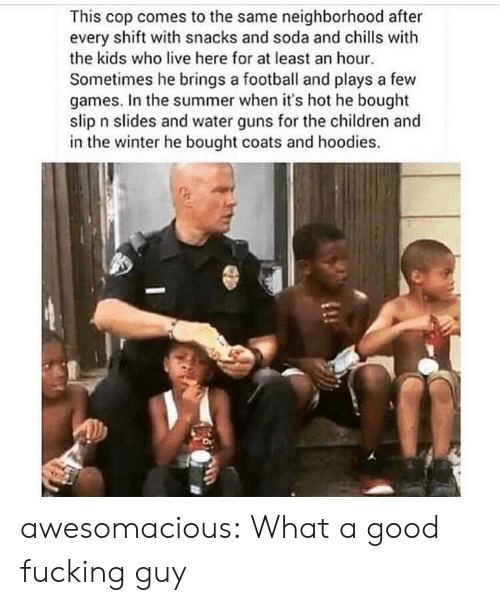 water guns: This cop comes to the same neighborhood after  every shift with snacks and soda and chlls with  the kids who live here for at least an hour  Sometimes he brings a football and plays a few  games. In the summer when it's hot he bought  slip n slides and water guns for the children and  in the winter he bought coats and hoodies. awesomacious:  What a good fucking guy