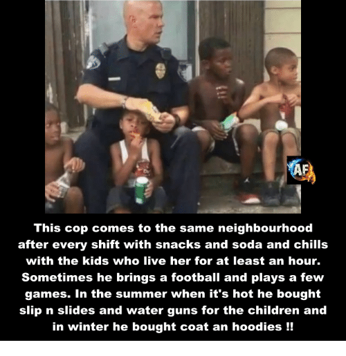 hoody: This cop comes to the same neighbourhood  after every shift with snacks and soda and chills  with the kids who live her for at least an hour.  Sometimes he brings a football and plays a few  games. In the summer when it's hot he bought  slip n slides and water guns for the children and  in winter he bought coat an hoodies
