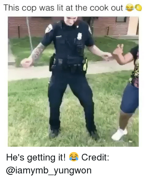 Lit, Memes, and 🤖: This cop was lit at the cook out He's getting it! 😂 Credit: @iamymb_yungwon