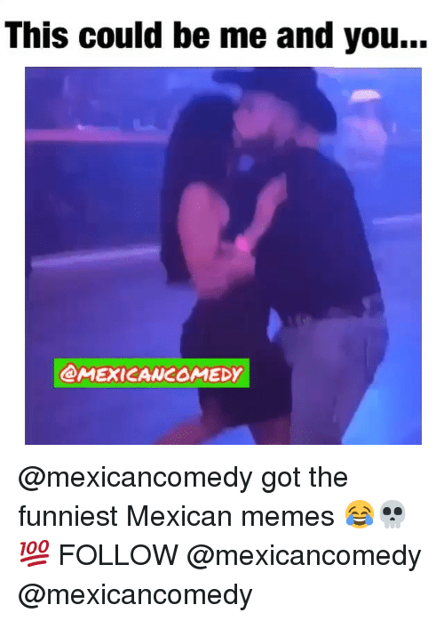 Mexican Memes: This could be me and you...  @MEXICANCOMEDY @mexicancomedy got the funniest Mexican memes 😂💀💯 FOLLOW @mexicancomedy @mexicancomedy