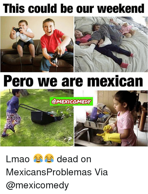 Lmao, Memes, and Mexican: This could be our weekend  Pero we are mexican  @MEXI2OMEDY Lmao 😂😂 dead on MexicansProblemas Via @mexicomedy