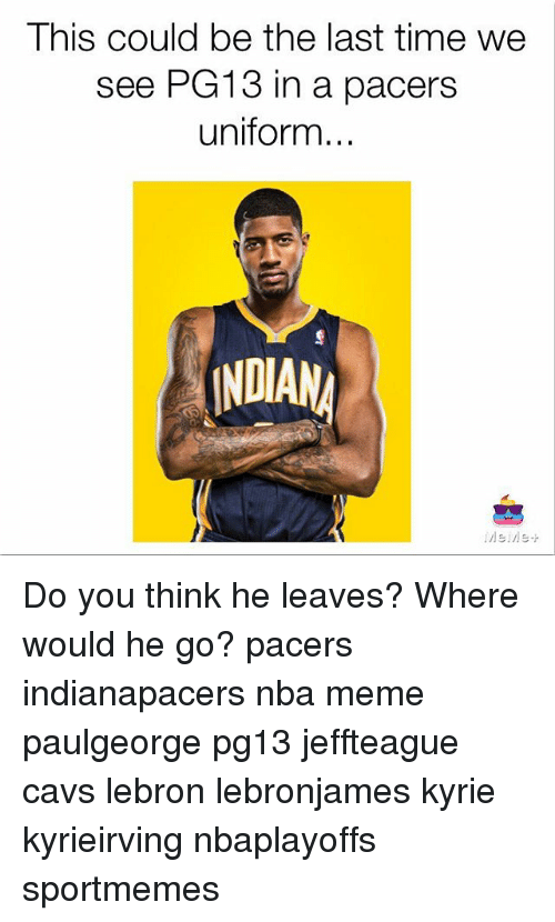 Nba Meme: This could be the last time we  see PG13 in a pacers  uniform.  INDIAN Do you think he leaves? Where would he go? pacers indianapacers nba meme paulgeorge pg13 jeffteague cavs lebron lebronjames kyrie kyrieirving nbaplayoffs sportmemes
