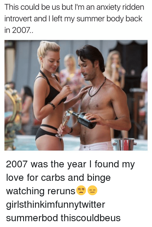 ridden: This could be us but I'm an anxiety ridden  introvert and I left my summer body back  in 2007. 2007 was the year I found my love for carbs and binge watching reruns😒😑 girlsthinkimfunnytwitter summerbod thiscouldbeus