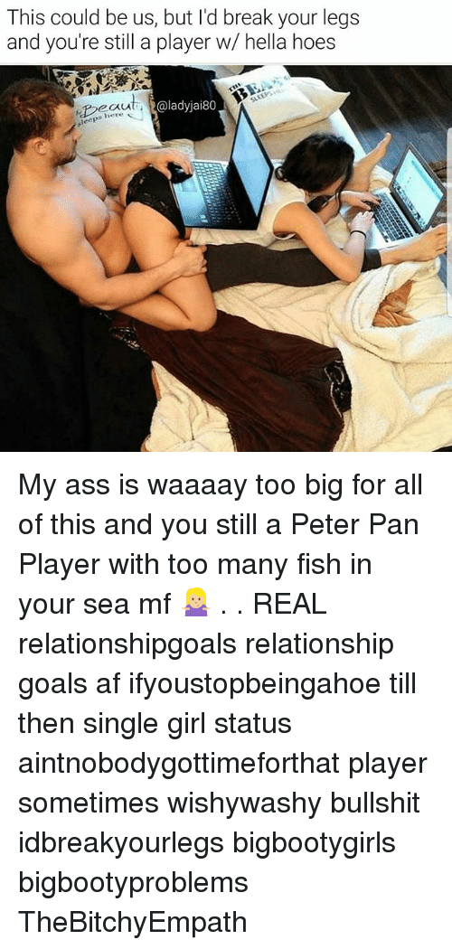 Af, Ass, and Goals: This could be us, but l'd break your legs  and you're still a player w/ hella hoes  @ladyjai80  s here  leep My ass is waaaay too big for all of this and you still a Peter Pan Player with too many fish in your sea mf 🤷🏼♀️ . . REAL relationshipgoals relationship goals af ifyoustopbeingahoe till then single girl status aintnobodygottimeforthat player sometimes wishywashy bullshit idbreakyourlegs bigbootygirls bigbootyproblems TheBitchyEmpath