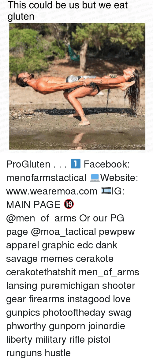 Dank, Facebook, and Love: This could be us but we eat  gluten ProGluten . . . 1️⃣ Facebook: menofarmstactical 💻Website: www.wearemoa.com 🎞IG: MAIN PAGE 🔞 @men_of_arms Or our PG page @moa_tactical pewpew apparel graphic edc dank savage memes cerakote cerakotethatshit men_of_arms lansing puremichigan shooter gear firearms instagood love gunpics photooftheday swag phworthy gunporn joinordie liberty military rifle pistol runguns hustle