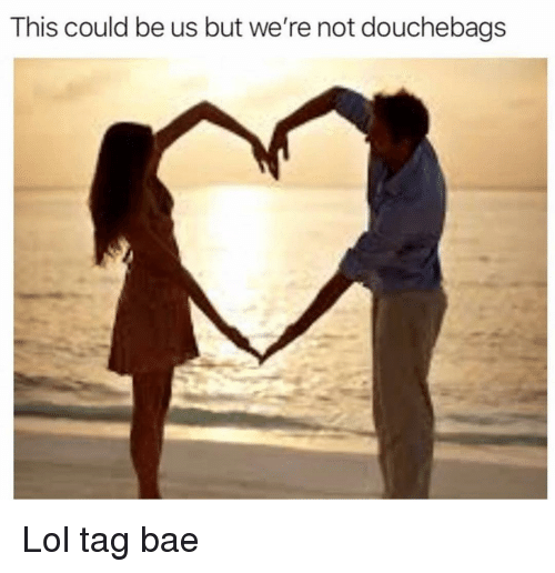 Bae, Funny, and Lol: This could be us but we're not douchebags Lol tag bae